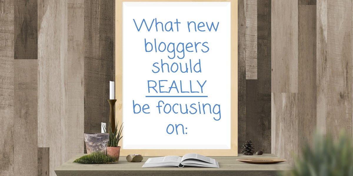 What a New Blogger Should Really Focus On